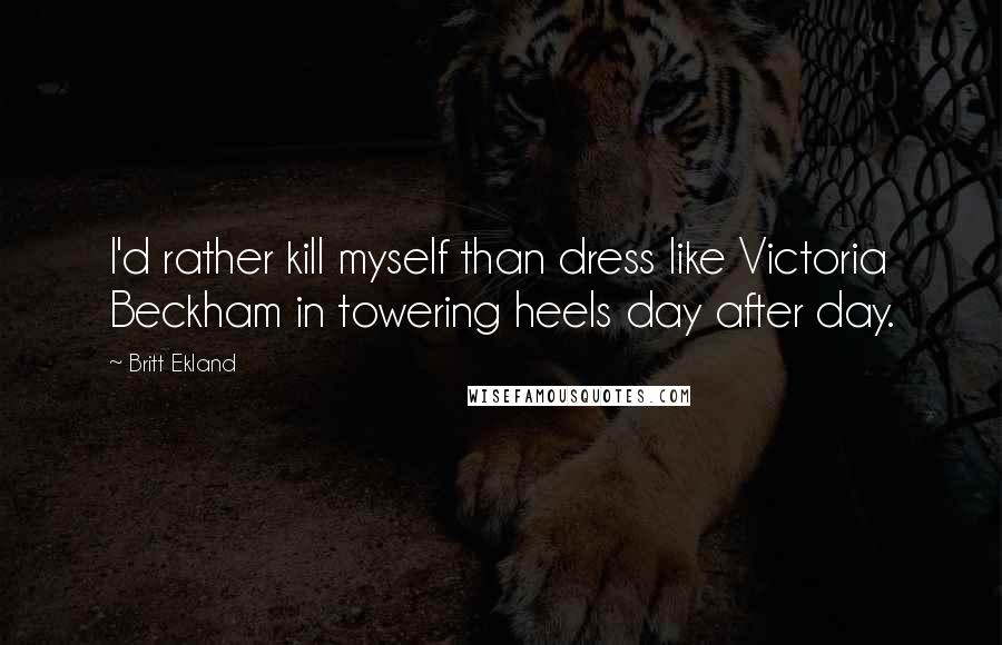 Britt Ekland quotes: I'd rather kill myself than dress like Victoria Beckham in towering heels day after day.