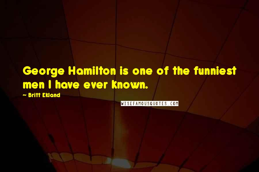 Britt Ekland quotes: George Hamilton is one of the funniest men I have ever known.