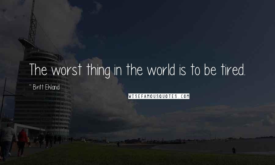 Britt Ekland quotes: The worst thing in the world is to be tired.