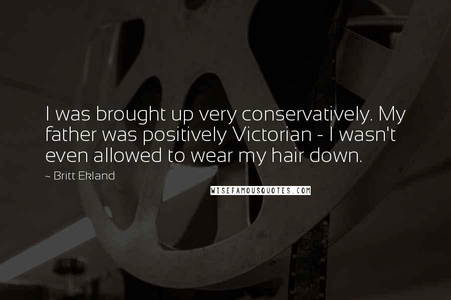 Britt Ekland quotes: I was brought up very conservatively. My father was positively Victorian - I wasn't even allowed to wear my hair down.