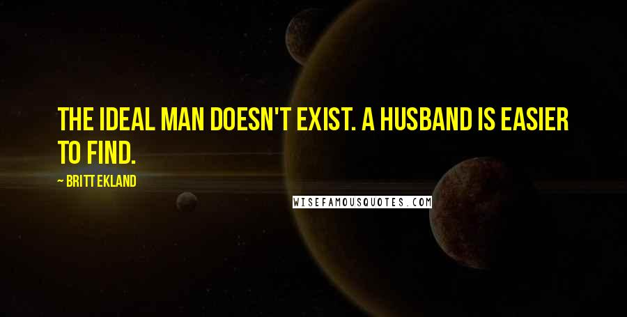 Britt Ekland quotes: The ideal man doesn't exist. A husband is easier to find.