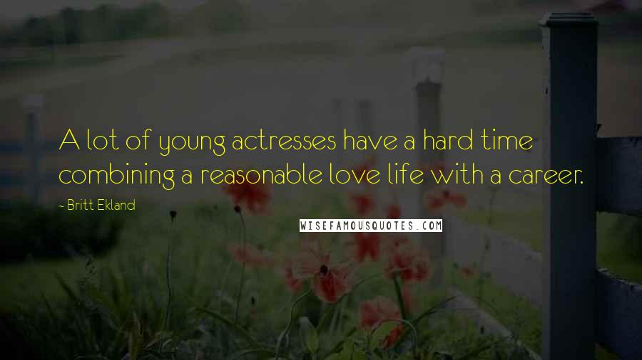 Britt Ekland quotes: A lot of young actresses have a hard time combining a reasonable love life with a career.