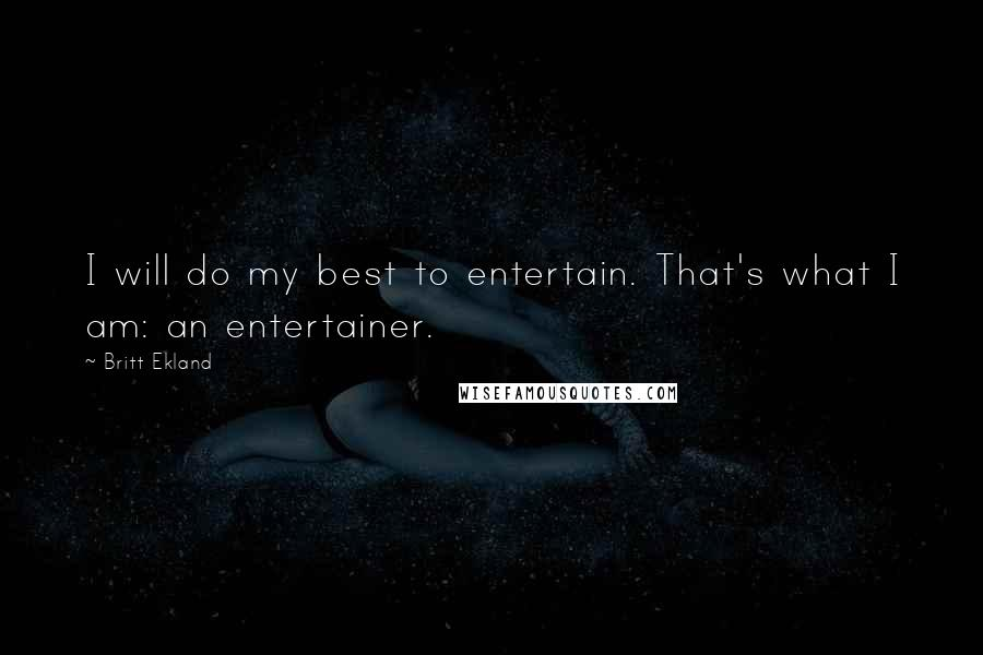 Britt Ekland quotes: I will do my best to entertain. That's what I am: an entertainer.