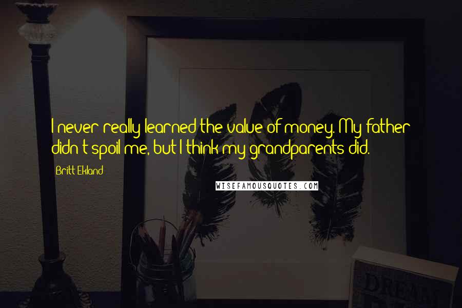 Britt Ekland quotes: I never really learned the value of money. My father didn't spoil me, but I think my grandparents did.
