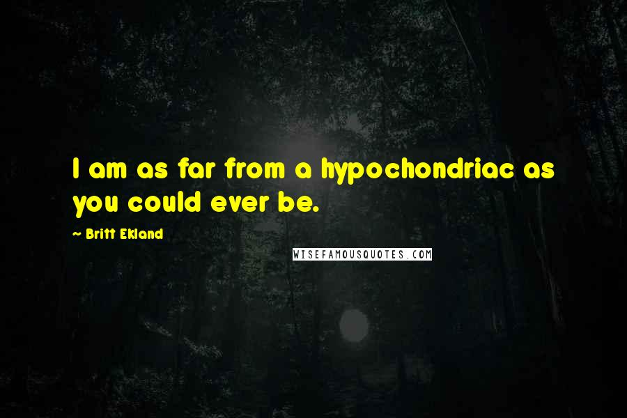 Britt Ekland quotes: I am as far from a hypochondriac as you could ever be.