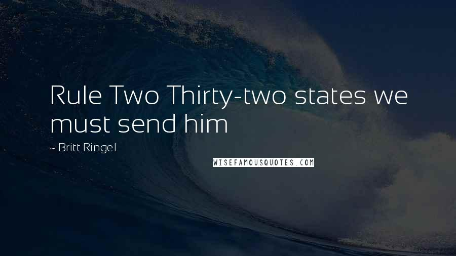 Britt Ringel quotes: Rule Two Thirty-two states we must send him