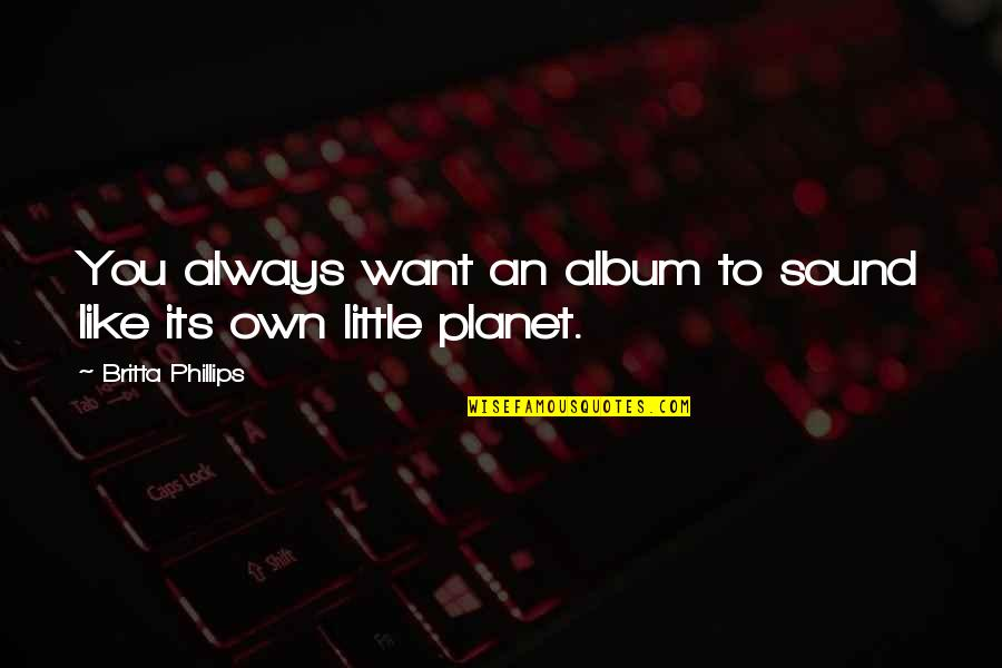 Britta Quotes By Britta Phillips: You always want an album to sound like