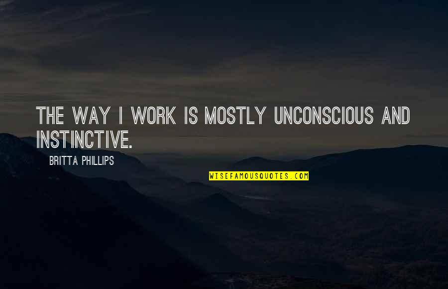 Britta Quotes By Britta Phillips: The way I work is mostly unconscious and