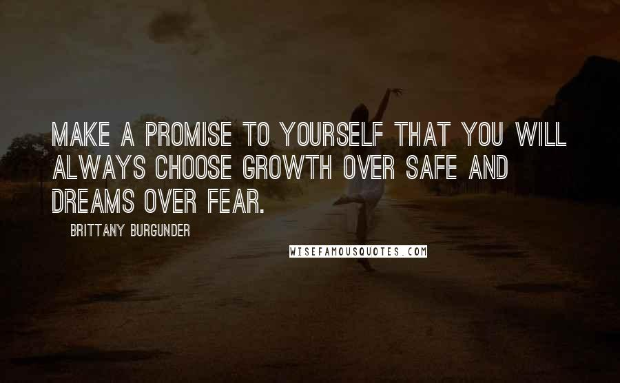 Brittany Burgunder quotes: Make a promise to yourself that you will always choose growth over safe and dreams over fear.