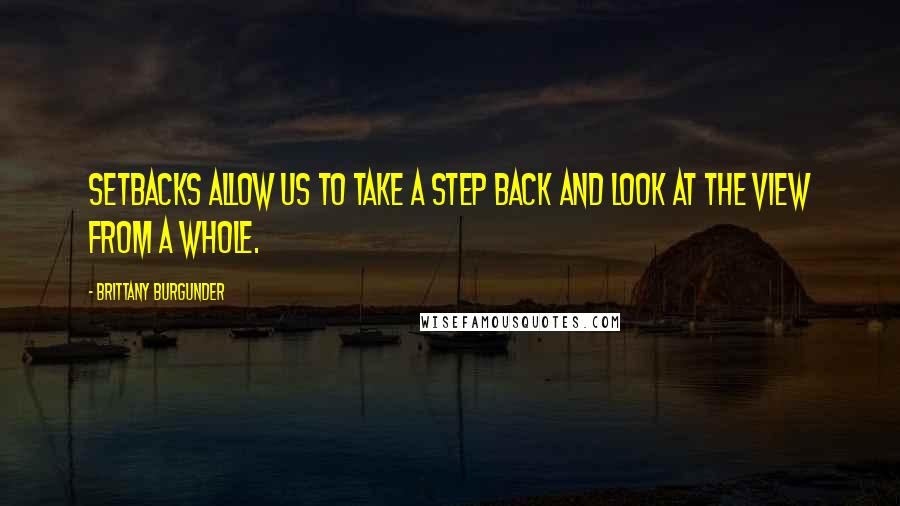 Brittany Burgunder quotes: Setbacks allow us to take a step back and look at the view from a whole.