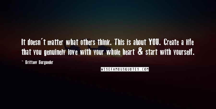 Brittany Burgunder quotes: It doesn't matter what others think. This is about YOU. Create a life that you genuinely love with your whole heart & start with yourself.