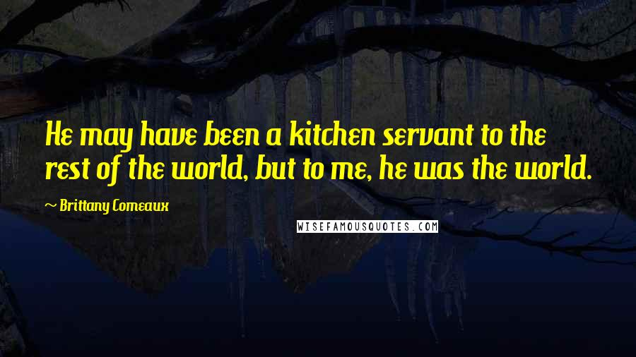 Brittany Comeaux quotes: He may have been a kitchen servant to the rest of the world, but to me, he was the world.