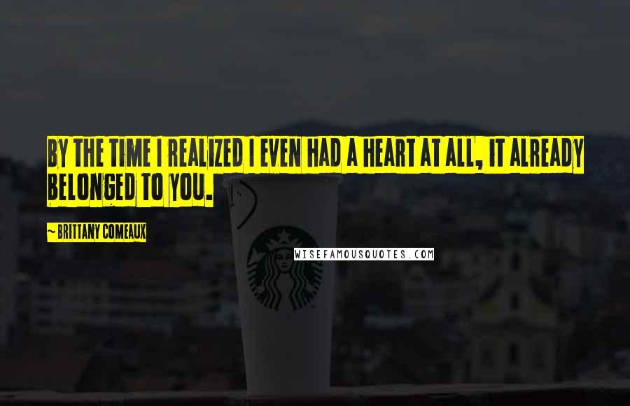 Brittany Comeaux quotes: By the time I realized I even had a heart at all, it already belonged to you.