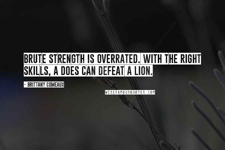 Brittany Comeaux quotes: Brute strength is overrated. With the right skills, a does can defeat a lion.