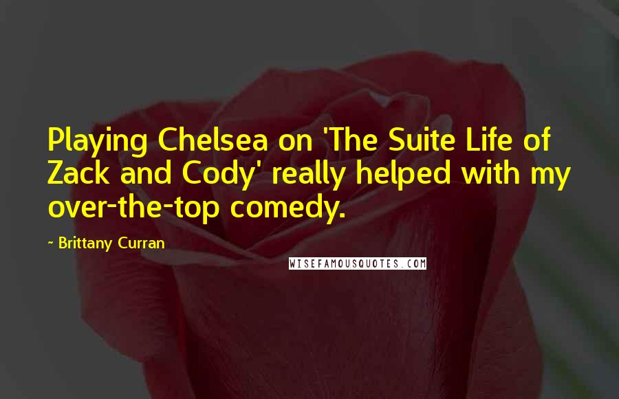 Brittany Curran quotes: Playing Chelsea on 'The Suite Life of Zack and Cody' really helped with my over-the-top comedy.