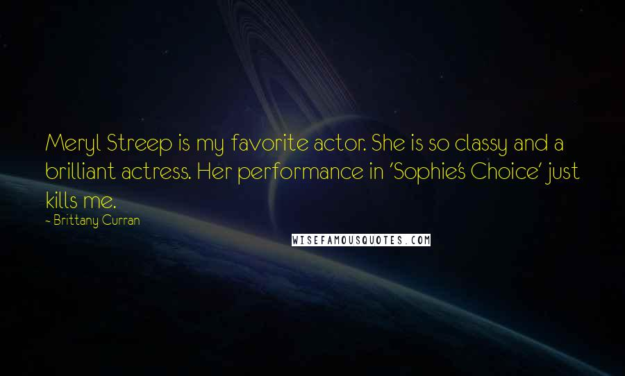 Brittany Curran quotes: Meryl Streep is my favorite actor. She is so classy and a brilliant actress. Her performance in 'Sophie's Choice' just kills me.