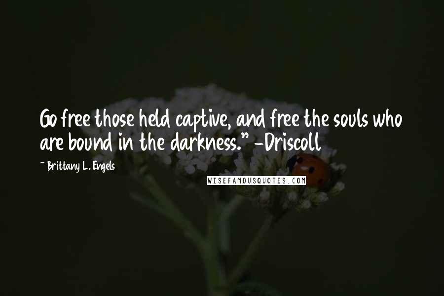 "Brittany L. Engels quotes: Go free those held captive, and free the souls who are bound in the darkness."" -Driscoll"