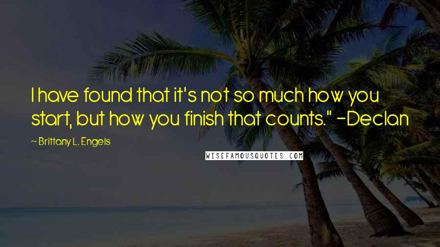 "Brittany L. Engels quotes: I have found that it's not so much how you start, but how you finish that counts."" -Declan"