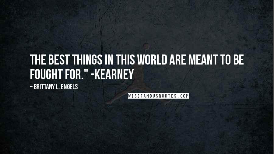 "Brittany L. Engels quotes: The best things in this world are meant to be fought for."" -Kearney"