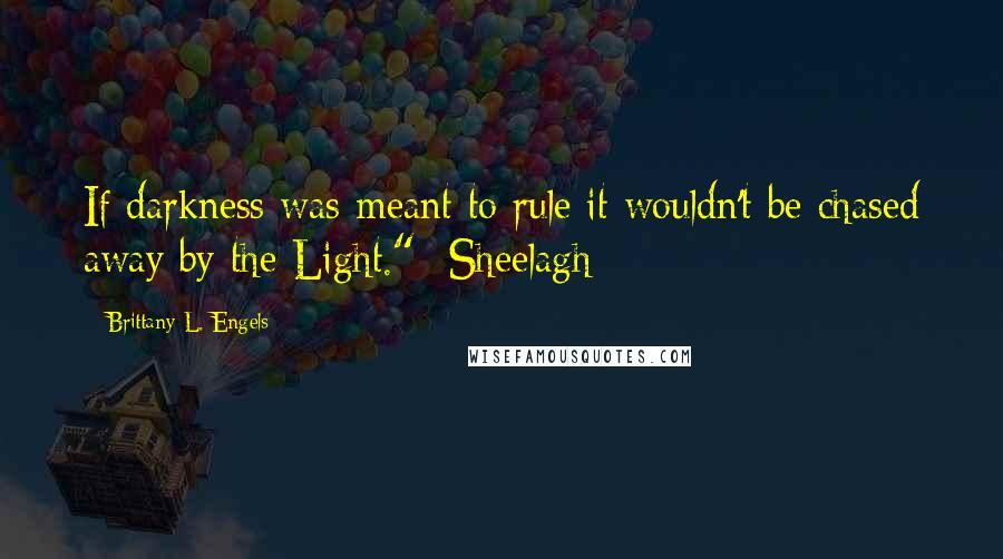 "Brittany L. Engels quotes: If darkness was meant to rule it wouldn't be chased away by the Light."" -Sheelagh"