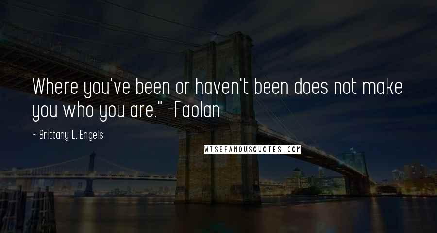 "Brittany L. Engels quotes: Where you've been or haven't been does not make you who you are."" -Faolan"
