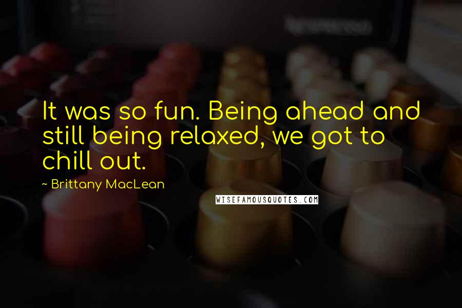 Brittany MacLean quotes: It was so fun. Being ahead and still being relaxed, we got to chill out.