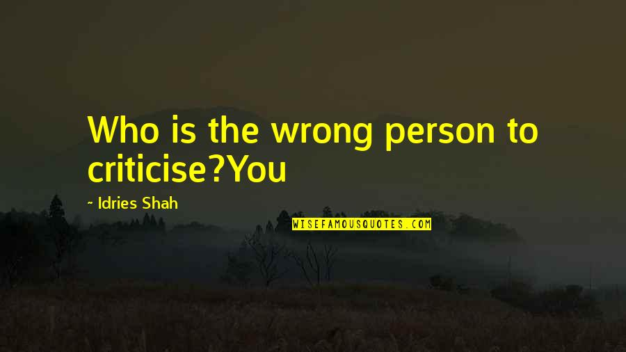Brittany Matthews Best Quotes By Idries Shah: Who is the wrong person to criticise?You
