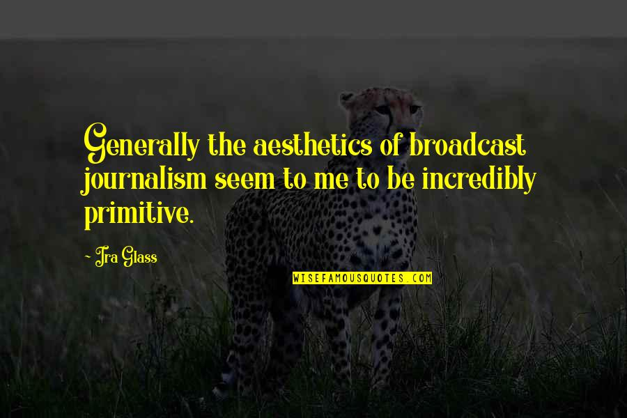 Broadcast Journalism Quotes By Ira Glass: Generally the aesthetics of broadcast journalism seem to