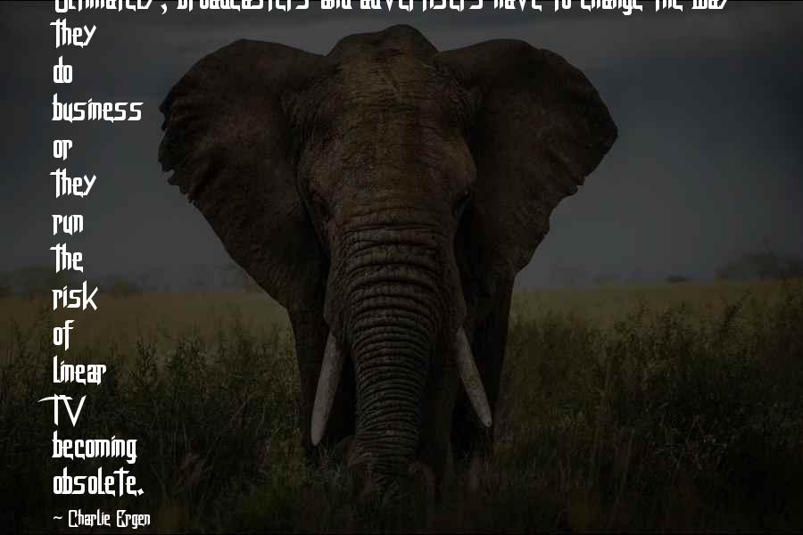 Broadcasters Quotes By Charlie Ergen: Ultimately, broadcasters and advertisers have to change the
