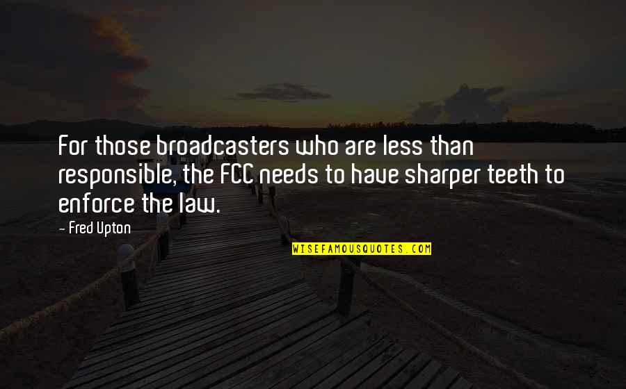 Broadcasters Quotes By Fred Upton: For those broadcasters who are less than responsible,