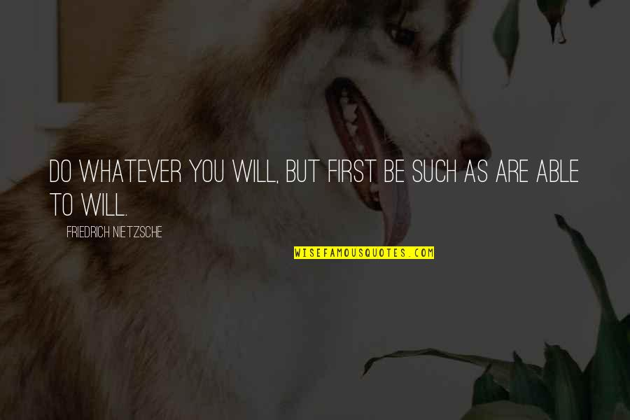 Broadcasters Quotes By Friedrich Nietzsche: Do whatever you will, but first be such
