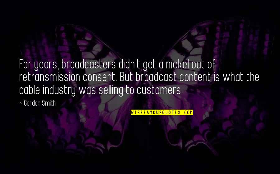 Broadcasters Quotes By Gordon Smith: For years, broadcasters didn't get a nickel out