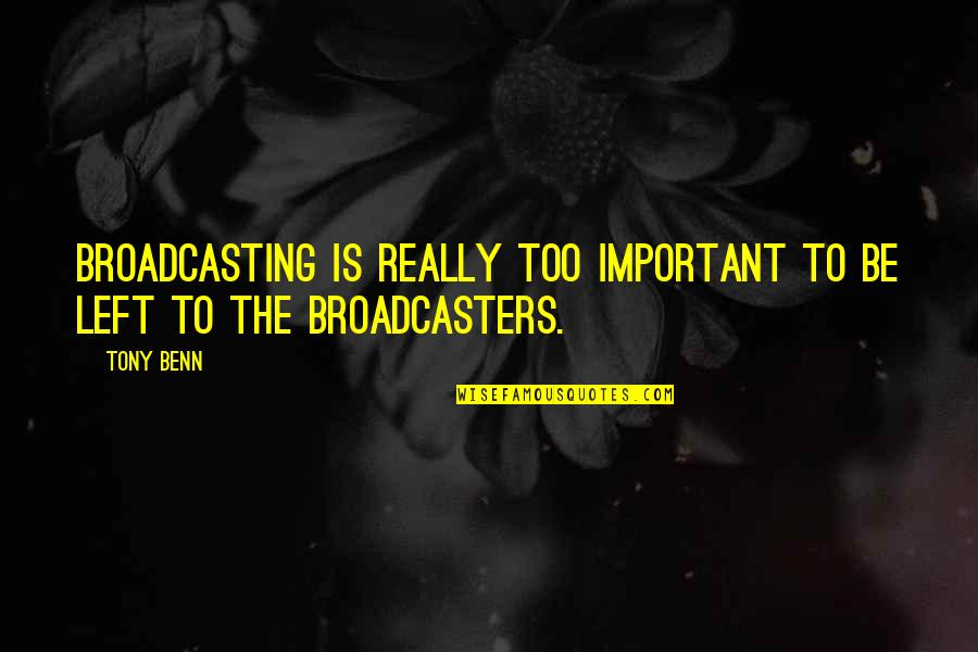 Broadcasters Quotes By Tony Benn: Broadcasting is really too important to be left
