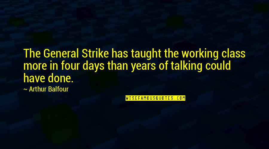 Broadswords Quotes By Arthur Balfour: The General Strike has taught the working class