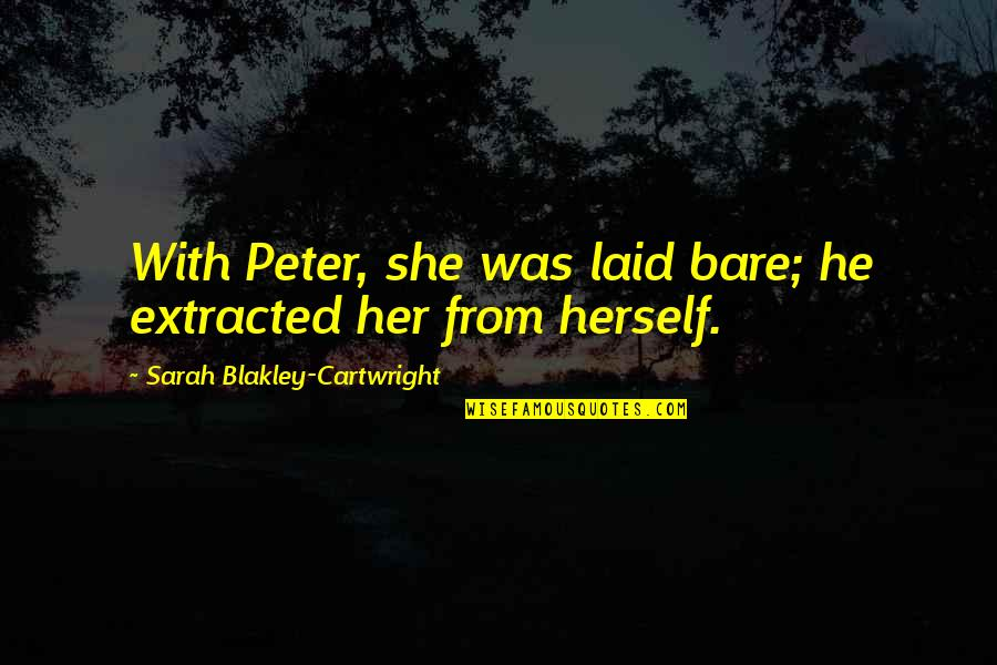 Broadswords Quotes By Sarah Blakley-Cartwright: With Peter, she was laid bare; he extracted