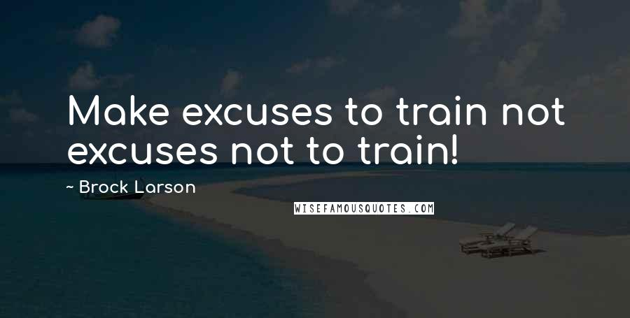 Brock Larson quotes: Make excuses to train not excuses not to train!