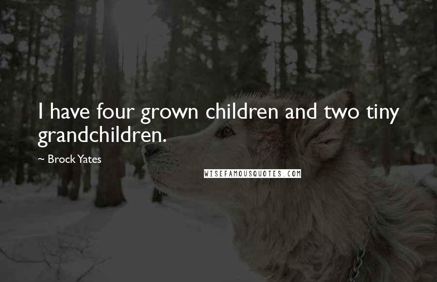 Brock Yates quotes: I have four grown children and two tiny grandchildren.