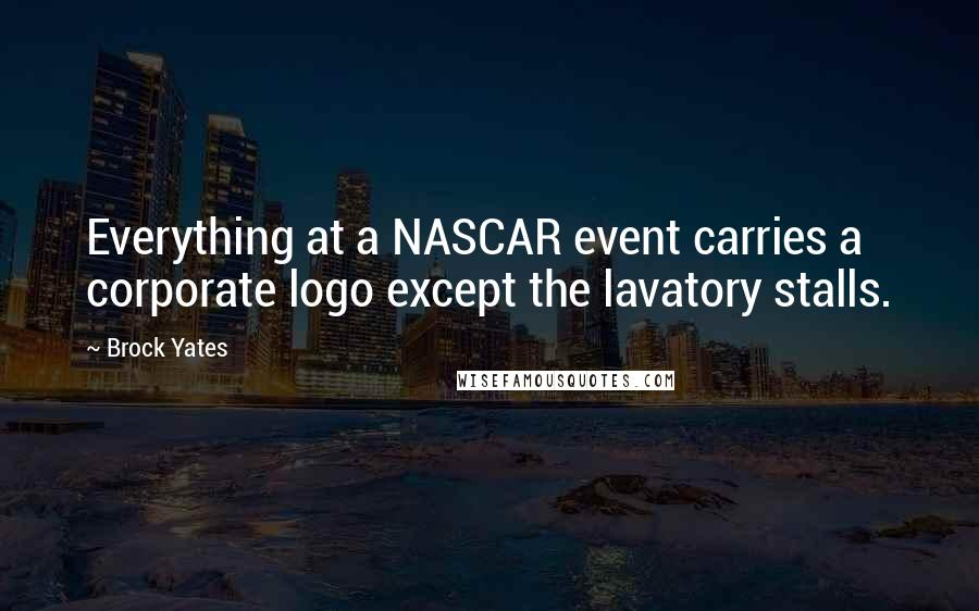 Brock Yates quotes: Everything at a NASCAR event carries a corporate logo except the lavatory stalls.