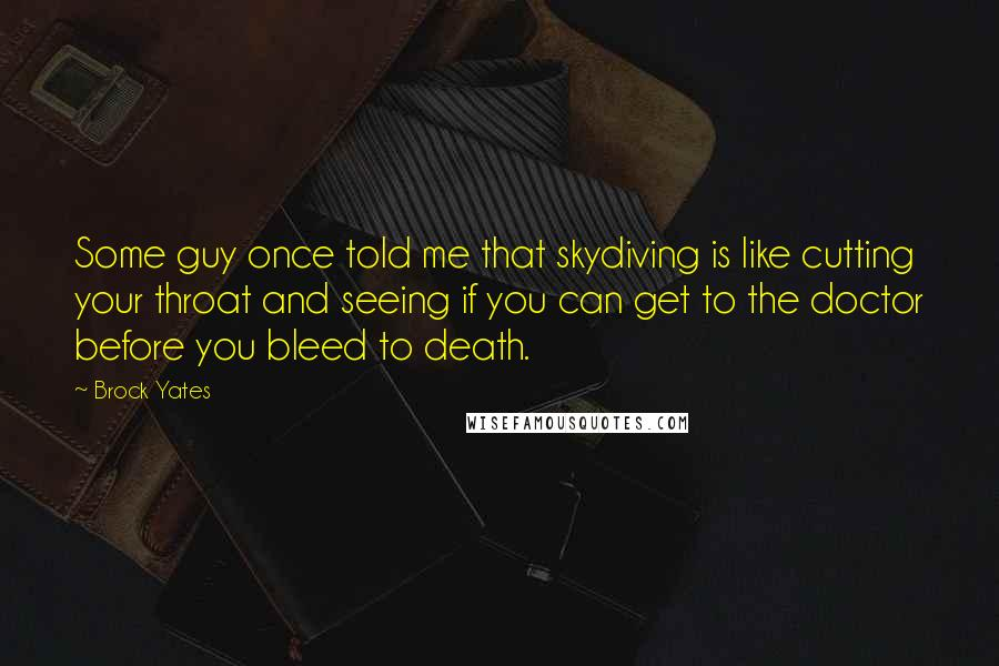 Brock Yates quotes: Some guy once told me that skydiving is like cutting your throat and seeing if you can get to the doctor before you bleed to death.