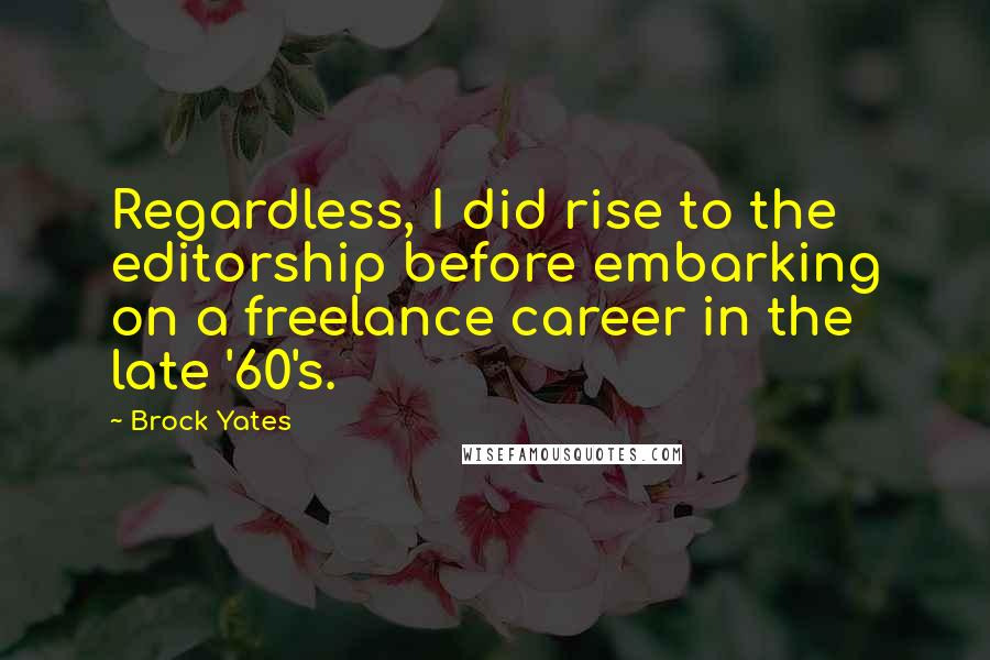 Brock Yates quotes: Regardless, I did rise to the editorship before embarking on a freelance career in the late '60's.