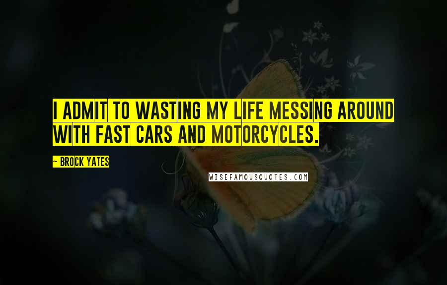 Brock Yates quotes: I admit to wasting my life messing around with fast cars and motorcycles.