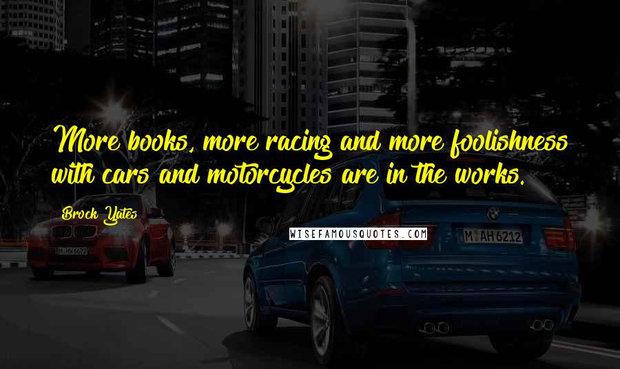Brock Yates quotes: More books, more racing and more foolishness with cars and motorcycles are in the works.