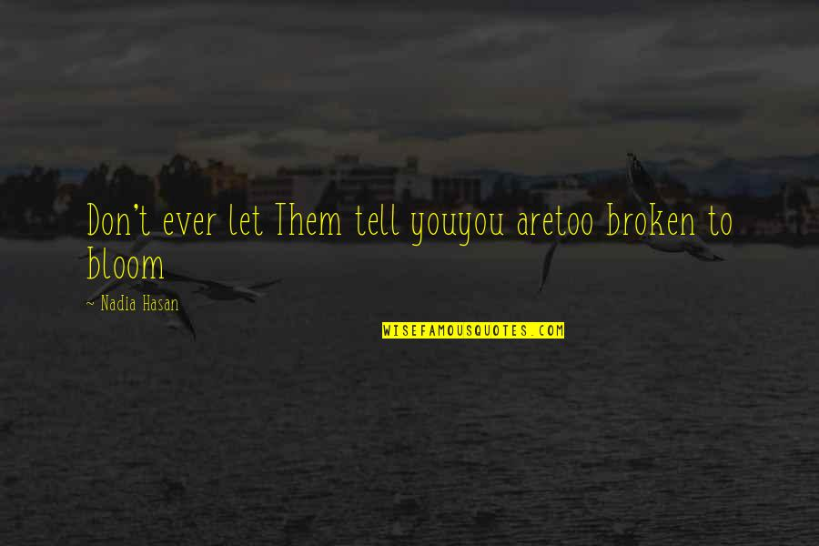 Broken Blossoms Quotes By Nadia Hasan: Don't ever let Them tell youyou aretoo broken