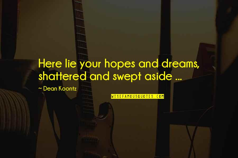 Broken Dreams Quotes By Dean Koontz: Here lie your hopes and dreams, shattered and