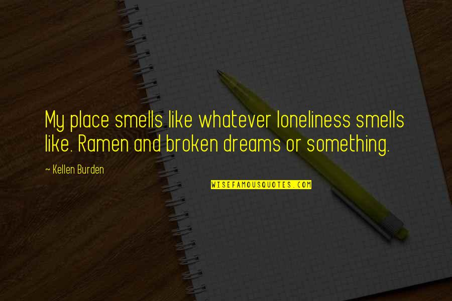 Broken Dreams Quotes By Kellen Burden: My place smells like whatever loneliness smells like.