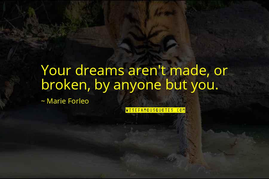 Broken Dreams Quotes By Marie Forleo: Your dreams aren't made, or broken, by anyone