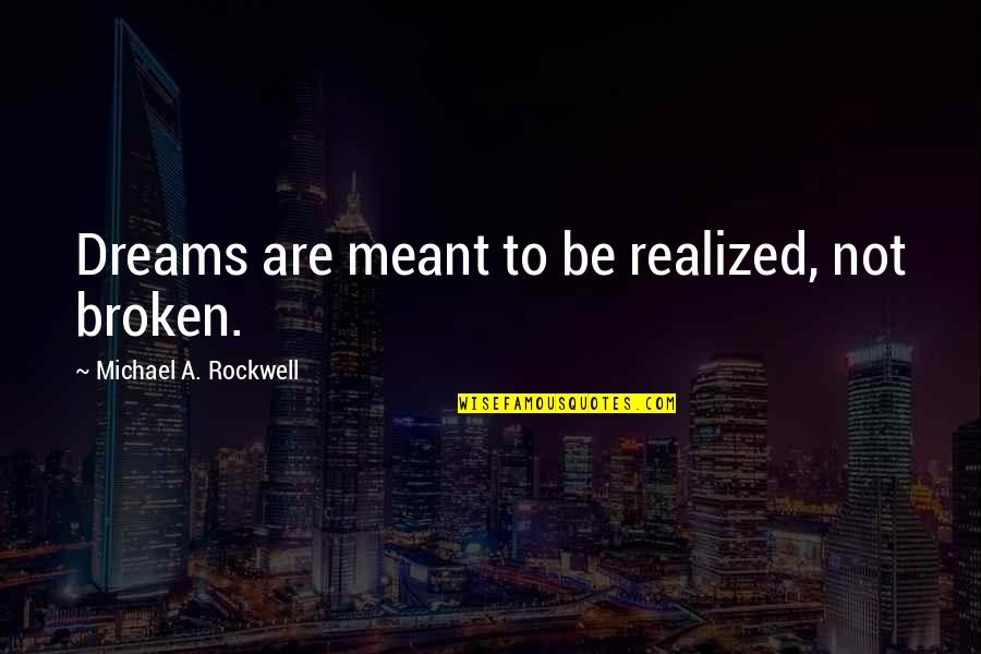 Broken Dreams Quotes By Michael A. Rockwell: Dreams are meant to be realized, not broken.