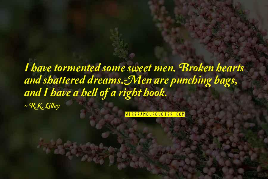 Broken Dreams Quotes By R.K. Lilley: I have tormented some sweet men. Broken hearts