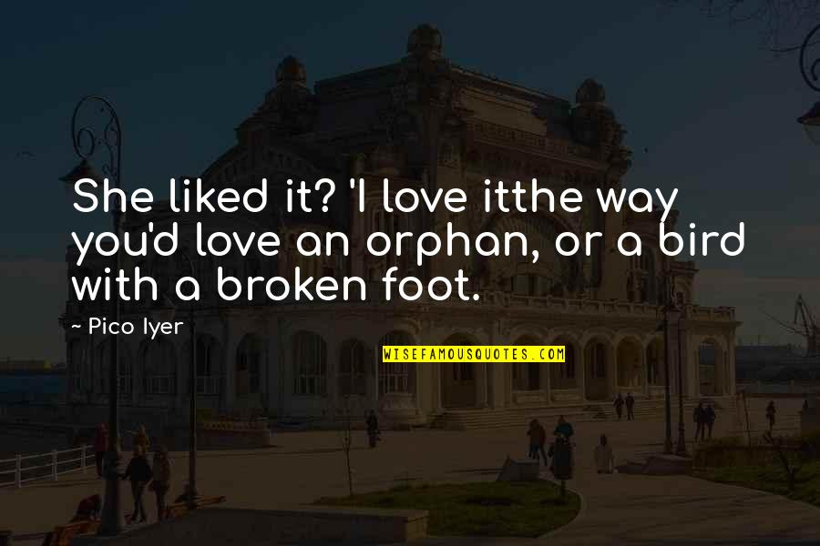 Broken Foot Quotes By Pico Iyer: She liked it? 'I love itthe way you'd