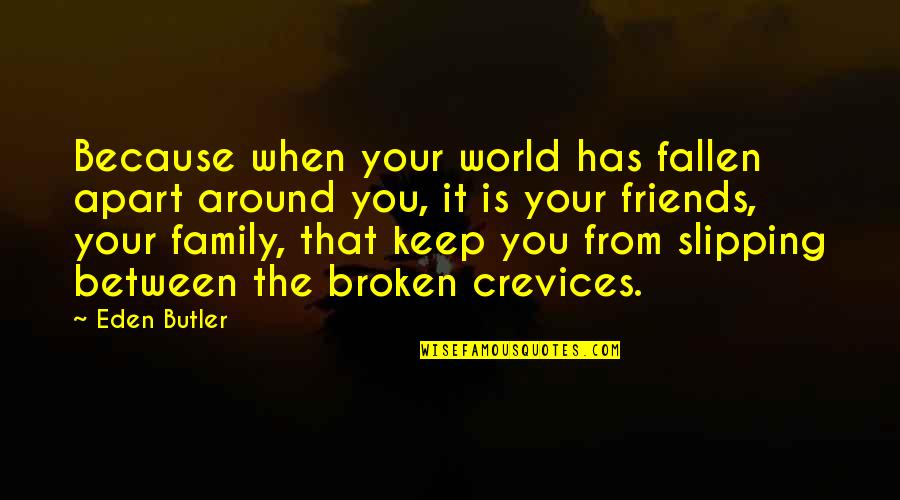 Broken Friends Quotes By Eden Butler: Because when your world has fallen apart around